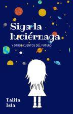 'Siga a la luciérnaga' y otros cuentos del futuro by talitaisla