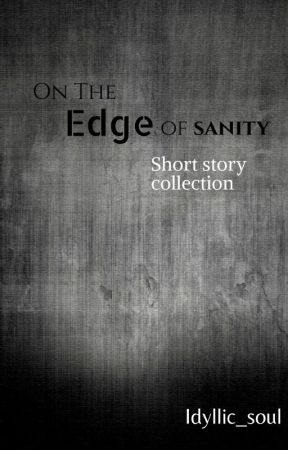 On The Edge of Sanity -- Short story collection by Idyllic_soul