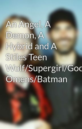 An Angel, A Demon, A Hybrid and A Stiles Teen Wolf/Supergirl/Good Omens/Batman by LeaConnor