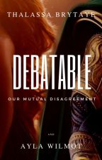 Debatable ~ Our Mutual Disagreement by Pyropticus
