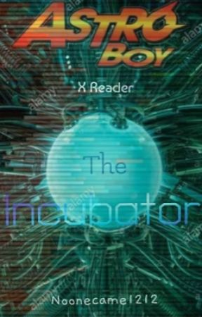 The Incubator (Astro Boy X Reader) by Noonecame1212
