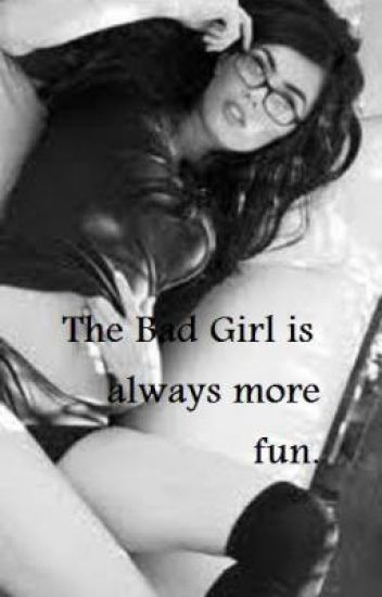 The BAD girl is always more fun.