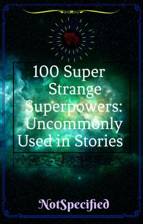 100 Super Strange Super Powers: Uncommonly Used in Stories by NotSpecified