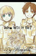 Who Will It Be? Eren x Reader x Armin by Marizelda