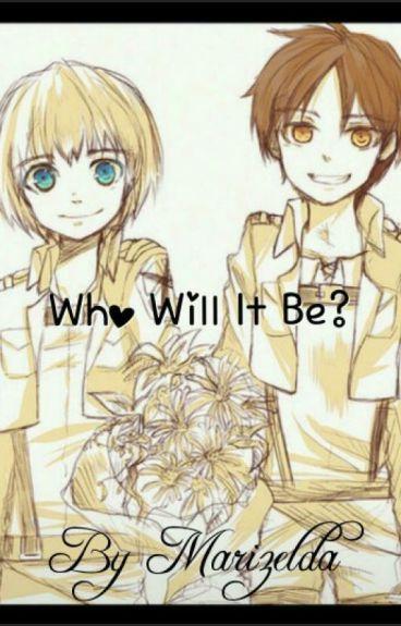 Who Will It Be? Eren x Reader x Armin