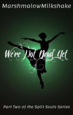 We're Not Dead Yet (Split Souls part 2) by MarshmalowMilkshake