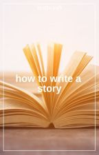How to write a story | Guide from an idiot by lostbcyafi