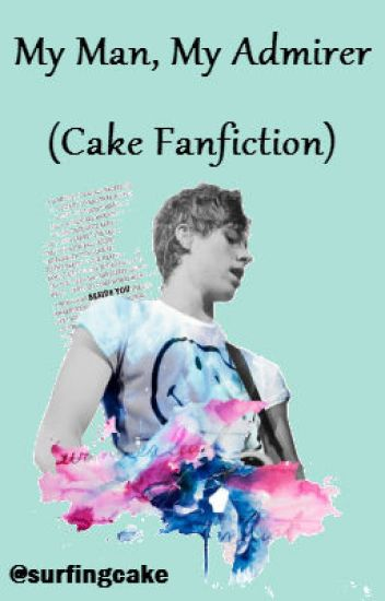 My Man, My Admirer (Cake Fanfiction)