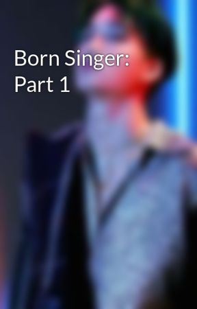 Born Singer: Part 1 by babyfacedlegend04