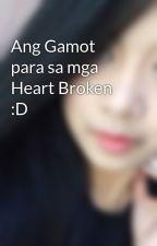 Ang Gamot para sa mga Heart Broken :D by AphroditeTrish
