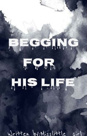 Begging for his Life by Misslittle_girl27