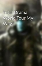Total Drama World Tour My Way by TotalDramaTyler