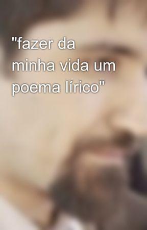 """""""fazer da minha vida um poema lírico"""" by VictorDomingos"""