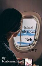 Island adventure:behind the story  by bonbonandbendy