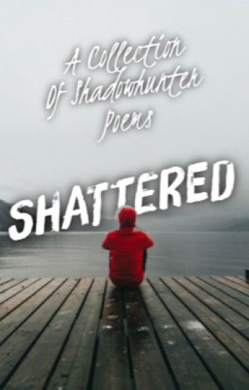 SHATTERED : A Collection of Shadowhunter Poems