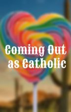 Coming Out as Catholic by maddiasahatter