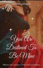 You Are Destined To Be Mine by Cutiee_Madhu