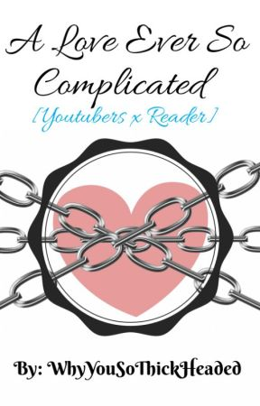 A Love Ever So Complicated [Youtubers x Reader] by WhyYouSoThickHeaded