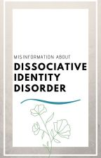 Misinformation About Dissociative Identity Disorder by ightimaheadout