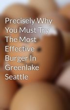 Precisely Why You Must Try The Most Effective Burger In Greenlake Seattle by sense43jan