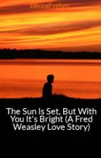 The Sun Is Set, But With You It's Bright (A Fred Weasley Love Story) by BeccaEvelyn