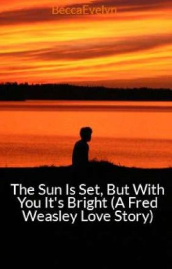 The Sun Is Set, But With You It's Bright (A Fred Weasley Love Story)