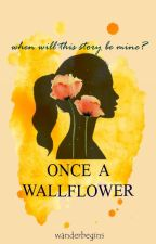 ONCE A WALLFLOWER: When will this story be mine? by wanderbegins