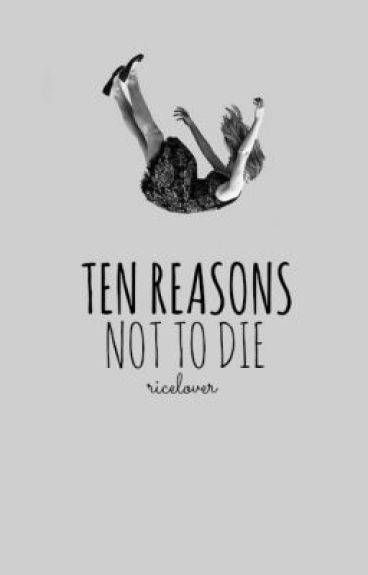Ten Reasons Not To Die by RiceLover