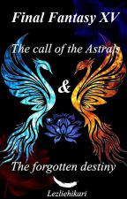 Final Fantasy XV: The  Call of the Astrals and the forgotten destiny by lezliehikari