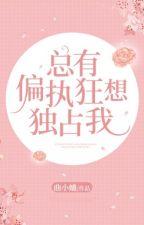 [CV] Luôn có cố chấp cuồng tưởng độc chiếm ta - Khúc Tiểu Khúc by TaKuroro