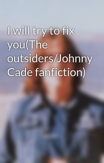 I will try to fix you(The outsiders/Johnny Cade fanfiction)
