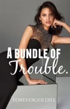 A bundle of trouble by Forevergoldiee