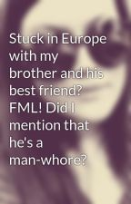 Stuck in Europe with my brother and his best friend? FML! Did I mention that he's a man-whore? by chia511