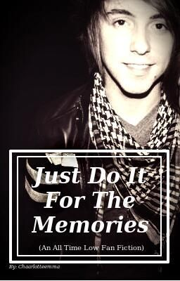 Just Do It For The Memories (An All Time Low Fan Fiction) Watty Awards Finalist