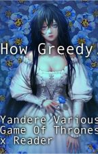How Greedy! Yandere various Game of thrones x reader! by xXYandereWriterXx