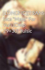 "[LONGFIC][TRANS] Sica ""Maid"" For Yuri [Chap 29+30] Yulsic by JessJJ"