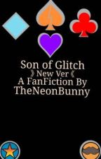 Son of Glitch 》 Rewritten by TheNeonBunny