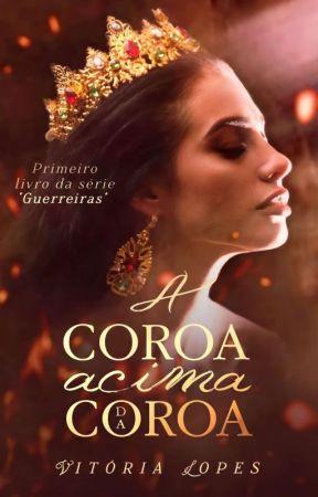 A coroa acima da coroa | Série Guerreiras - Livro 1 by VictorieLopes