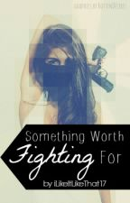 Something Worth Fighting For (ON HOLD!) by iLikeItLikeThat17