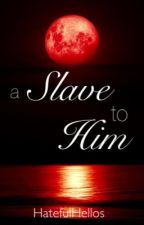 A Slave to Him by HatefulHellos
