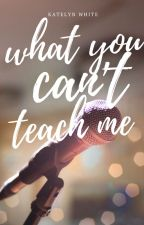 What You Can't Teach Me by k8lynwhite