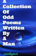 A Collection of Odd Poems Written By a Man by snarkypoet