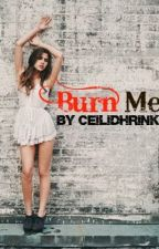 Burn Me. (NO LONGER ON HOLD) by CeilidhRink