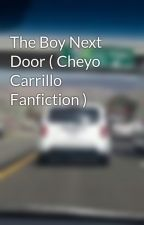 The Boy Next Door ( Cheyo Carrillo Fanfiction ) by _cheyocarrillolover_