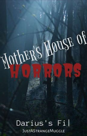 Mother's House Of Horrors - Darius's Files by JustAStrangeMuggle