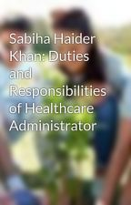 Sabiha Haider Khan: Duties and Responsibilities of Healthcare Administrator by sabihahaiderkhan