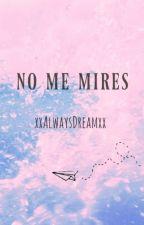 No me mires [TERMINADA] by xxAlwaysDreamxx