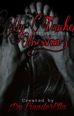 Obsessive 1: My Teacher's obsession by ImCinnderElla