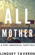 All Mother: A Post-Industrial Fairy Tale by LindseyTaveren