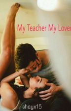 My Teacher My Lover  COMPLETED  by Shayx15